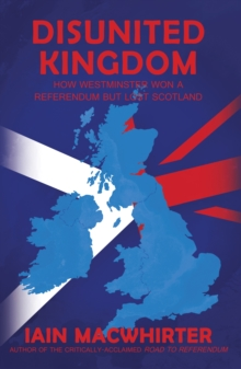 Disunited Kingdom : How Westminster Won a Referendum but Lost Scotland, Paperback Book