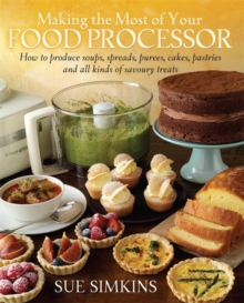 Making the Most of Your Food Processor : How to Produce Soups, Spreads, Purees, Cakes, Pastries and All Kinds of Savoury Treats., Paperback Book