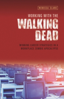 Working With The Walking Dead : Winning career strategies in a workplace zombie apocalypse, Paperback / softback Book
