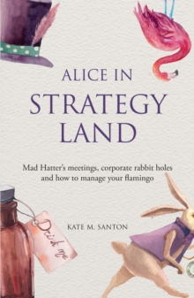 Alice in Strategy Land : Mad Hatter's Meetings, Corporate Rabbit Holes and How to Manage Your Flamingo, Paperback Book