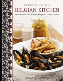 Recipes from a Belgian Kitchen : 60 Authentic Recipes from Belgium's Classic Cuisine, Hardback Book
