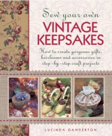 Sew Your Own Vintage Keepsakes : How to Create Gorgeous Gifts, Heirlooms and Accessories in Step-by-Step Craft Projects, Hardback Book
