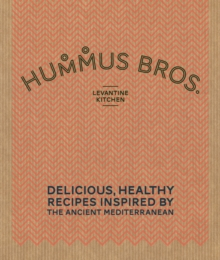 Hummus Bros. Levantine Kitchen : Delicious, Healthy Recipes Inspired by the Ancient Mediterranean, Hardback Book