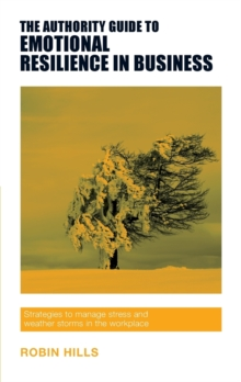 The Authority Guide to Emotional Resilience in Business : Strategies to manage stress and weather storms in the workplace, Paperback / softback Book