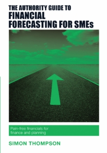 The Authority Guide to Financial Forecasting for SMEs : Pain-Free Financials for Finance and Planning, Paperback Book