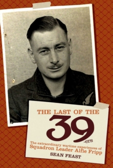 The Last of the 39ers : The Extraordinary Wartime Experiences of Squadron Leader Alfie Fripp, Hardback Book