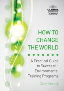 How to Change the World : A Practical Guide to Successful Environmental Training Programs, Paperback / softback Book