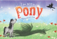 I am Not a...Pony : Cased Picture Story Board Book with Magical Pop-Up Ending, Hardback Book