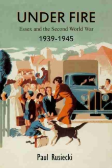 Under Fire : Essex and the Second World War 1939 - 1945, Paperback Book