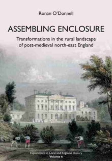 Assembling Enclosure : Transformations in the Rural Landscape of Post-Medieval North-East England, Paperback / softback Book