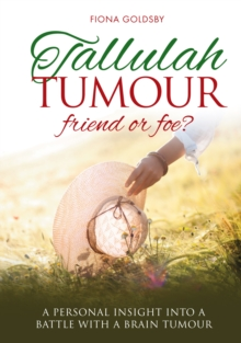 Tallulah Tumour - Friend Or Foe? : A personal insight into a battle with a brain tumour, Paperback / softback Book
