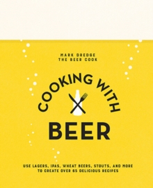 Cooking with Beer : Use Lagers, Ipas, Wheat Beers, Stouts, and More to Create Over 65 Delicious Recipes, Hardback Book