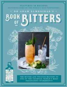 Dr. Adam Elmegirab's Book of Bitters : The Bitter and Twisted History of One of the Cocktail World's Most Fascinating Ingredients, Hardback Book