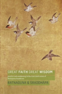 Great Faith, Great Wisdom : Practice and Awakening in the Pure Land Sutras of Mahayana Buddhism, Paperback / softback Book