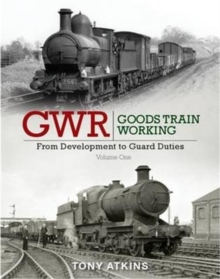 GWR Goods Train Working: From Development to Guard Duties : Volume One, Hardback Book