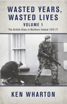 Wasted Years Wasted Lives, Volume 1 : The British Army in Northern Ireland 1975-77, Hardback Book