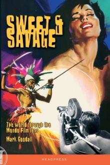 Sweet & Savage : The World Through the Mondo Film Lens, Paperback Book