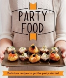 Party Food : Delicious Recipes That Get the Party Started, Paperback Book