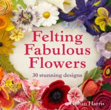 Felting Fabulous Flowers : 30 stunning designs, Paperback Book