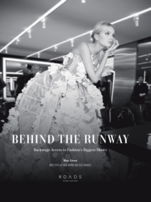 Behind the Runway : Backstage Access to Fashion's Biggest Shows, Hardback Book