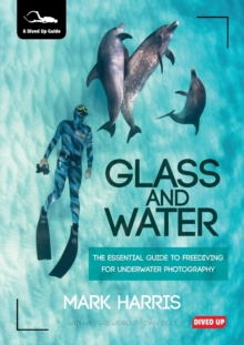 Glass and Water : The Essential Guide to Freediving for Underwater Photography, Paperback Book