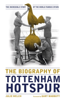 The Biography of Tottenham Hotspur : The Incredible Story of the World Famous Spurs, Hardback Book