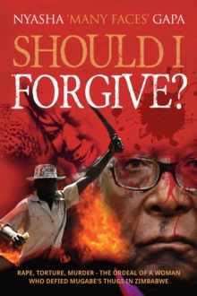 Should I Forgive? : Rape, Torture, Murder - The Ordeal of a Woman Who Defied Mugabe's Thugs in Zimbabwe, Paperback Book