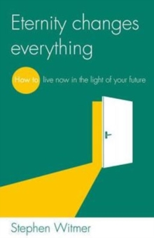 Eternity changes everything : How to live now in the light of your future, Paperback / softback Book