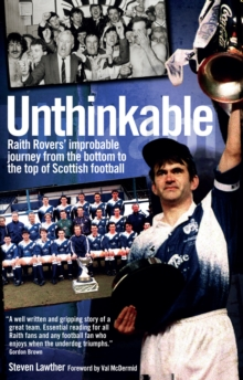 Unthinkable! : Raith Rovers' Improbable Journey from the Bottom to the Top of Scottish Football, Paperback Book