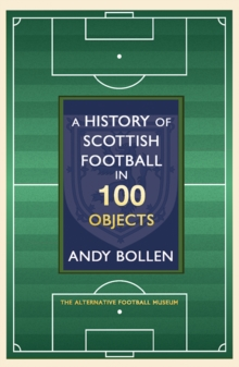 A History of Scottish Football in 100 Objects : The Alternative Football Museum, Hardback Book
