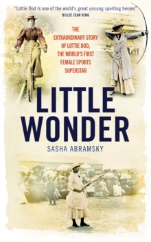 Little Wonder : The Fabulous Story of Lottie Dod, the World's First Female Sports Superstar, Hardback Book