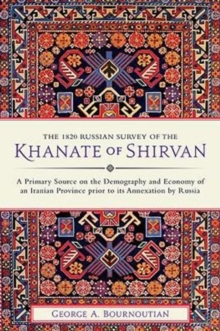 The 1820 Russian Survey of the Khanate of Shirvan : A Primary Source on the Demography and Economy of an Iranian Province prior to its Annexation by Russia, Hardback Book