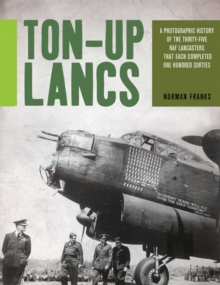 Ton-Up Lancs : A Photographic Record of the Thirty-Five RAF Lancasters That Each Completed One Hundred Sorties, Paperback Book
