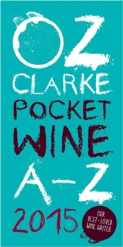 Oz Clarke Pocket Wine Book 2015 : 7500 Wines, 4000 Producers, Vintage Charts, Wine and Food, Paperback / softback Book
