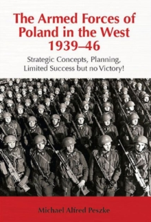 The Armed Forces of Poland in the West 1939-46 : Strategic Concepts, Planning, Limited Success but No Victory!, Hardback Book