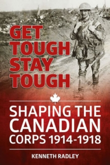 Get Tough Stay Tough : Shaping the Canadian Corps 1914-1918, Hardback Book