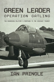 Green Leader : Operation Gatling, the Rhodesian Military's Response to the Viscount Tragedy, Hardback Book