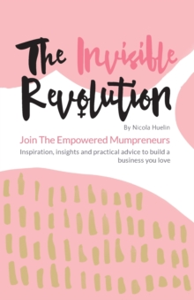 The Invisible Revolution : Join the Empowered Mumpreneurs - Inspiration, Insights & Practical Advice to Build a Business You Love, Paperback / softback Book