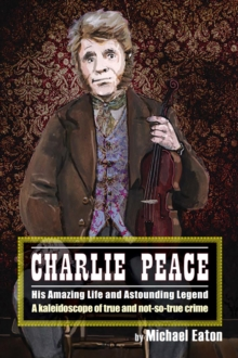 Charlie Peace : His Amazing Life and Astonishing Legend, Paperback / softback Book