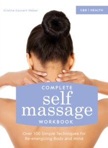 Complete Self Massage Workbook : Over 100 Simple Techniques for Re-energizing Body and Mind, Paperback / softback Book
