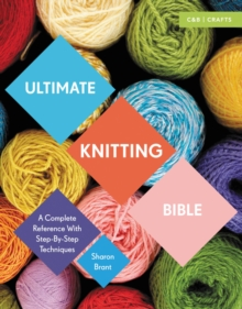 Ultimate Knitting Bible : A Complete Reference with Step-by-Step Techniques, Paperback Book