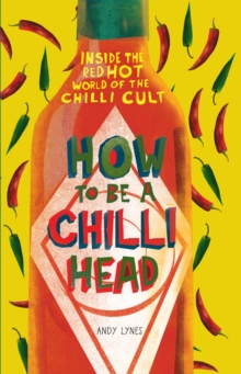 How to Be A Chilli Head : Inside the red-hot world of the chilli cult, Hardback Book