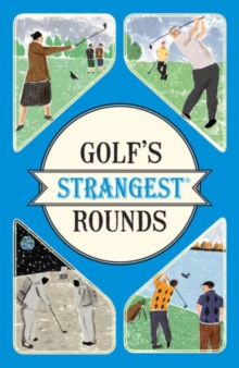Golf's Strangest Rounds : Extraordinary but True Stories from Over a Century of Golf, Paperback Book