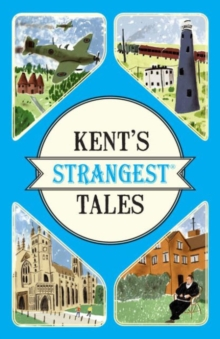 Kent's Strangest Tales : Extraordinary but true stories from a very curious county, Paperback / softback Book