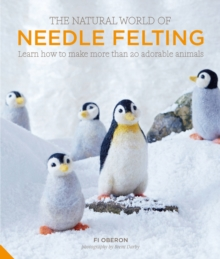 The Natural World of Needle Felting : Learn How to Make More than 20 Adorable Animals, Hardback Book