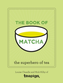 The Book of Matcha : A Superhero Tea - What It Is, How to Drink It, Recipes and Lots More, Hardback Book