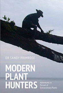Modern Plant Hunters : Adventures in Pursuit of Extraordinary Plants, Hardback Book