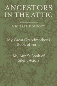 Ancestors in the Attic : Including My Great-Grandmother's Book of Ferns and My Aunt's Book of Silent Actors, Hardback Book