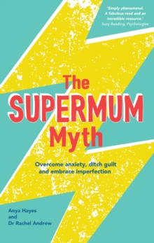 The Supermum Myth : Become a happier mum by overcoming anxiety, ditching guilt and embracing imperfection using CBT and mindfulness techniques, Paperback Book