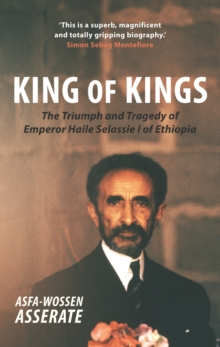 King of Kings : The Triumph and Tragedy of Emperor Haile Selassie I of Ethiopia, Paperback / softback Book